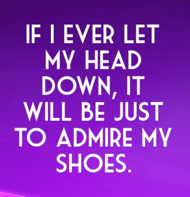 If i ever let my head down, it will be just to admire my shoes.