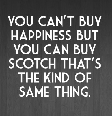 You can't buy happiness but you can buy scotch that's the kind of same thing.