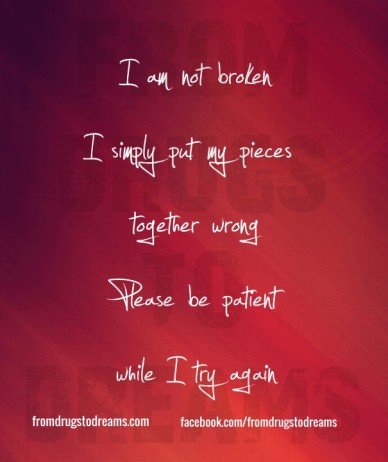 I am not broken i simply put my pieces together wrongplease be patientwhile i try again fromdrugstodreams fromdrugstodreams.com facebook.com/fromdrugstodreams