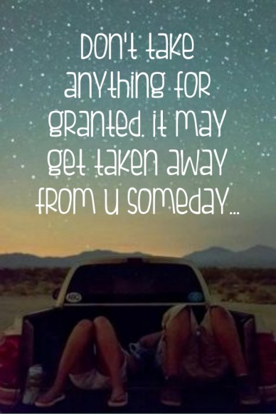 Don't take anything for granted. it may get taken away from u someday...
