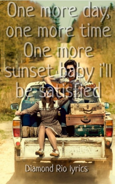 One more day, one more time one more sunset baby i'll be satisfied diamond rio lyrics