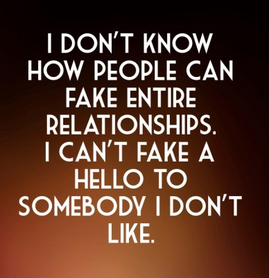 I don't know how people can fake entire relationships. i can't fake a hello to somebody i don't like.