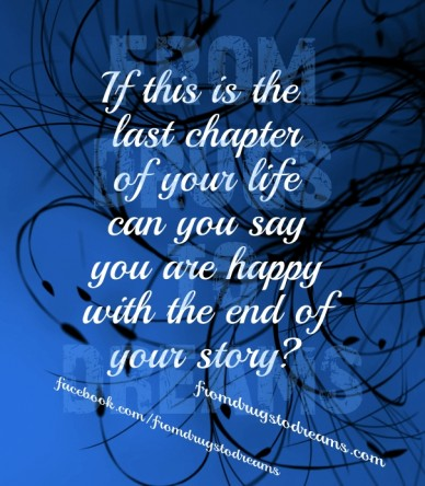 If this is the last chapterof your lifecan you sayyou are happywith the end ofyour story? fromdrugstodreams facebook.com/fromdrugstodreams fromdrugstodreams.com