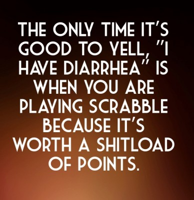 """The only time it's good to yell, """"i have diarrhea"""" is when you are playing scrabble because it's worth a shitload of points."""