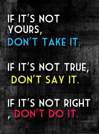 If it's not yours, don't take it. if it's not true, don't say it. if it's not right, don't do it.