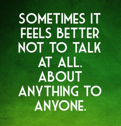 Sometimes it feels better not to talk at all. about anything to anyone.