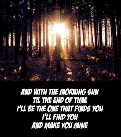 And with the morning sun til the end of timei'll be the one that finds youi'll find youand make you mine