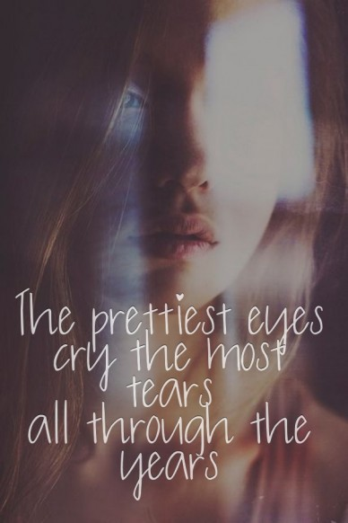 The prettiest eyes cry the most tears all through the years