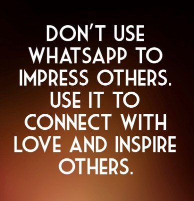 Don't use whatsapp to impress others. use it to connect with love and inspire others.