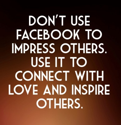 Don't use facebook to impress others. use it to connect with love and inspire others.