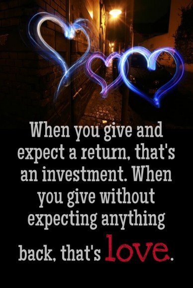 When you give and expect a return, that's an investment. when you give without expecting anything back, that's love.