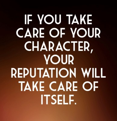 If you take care of your character, your reputation will take care of itself.