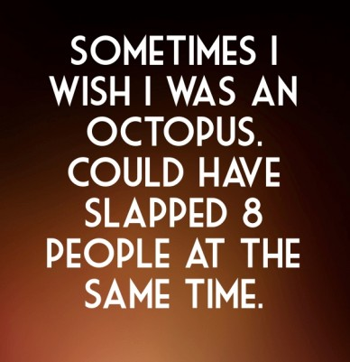 Sometimes i wish i was an octopus. could have slapped 8 people at the same time.