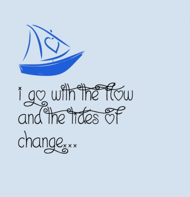 I go with the flow and the tides of change...