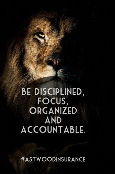 Be disciplined, focus, organized and accountable. #astwoodinsurance