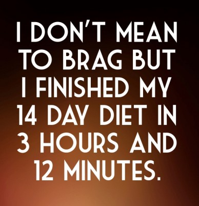I don't mean to brag but i finished my 14 day diet in 3 hours and 12 minutes.