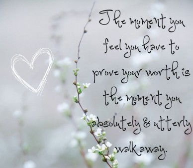 The moment you feel you have to prove your worth is the moment you absolutely & utterly walk away .