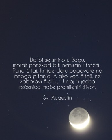 Da bi se smirio u bogu, moraš ponekad biti nemiran i tražiti. puno čitaj. knjige daju odgovore na mnoga pitanja. a ako već čitaš, ne zaboravi bibliju. u njoj ti jedna rečenica