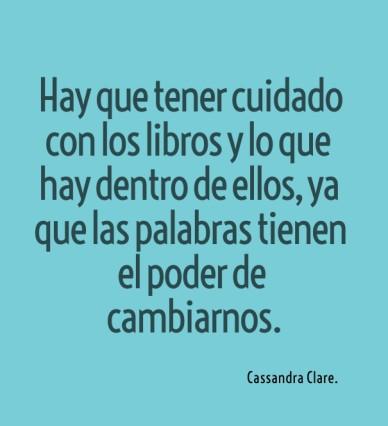 Hay que tener cuidado con los libros y lo que hay dentro de ellos, ya que las palabras tienen el poder de cambiarnos. cassandra clare.