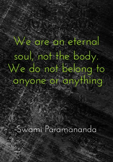 We are an eternal soul, not the body. we do not belong to anyone or anything swami paramananda