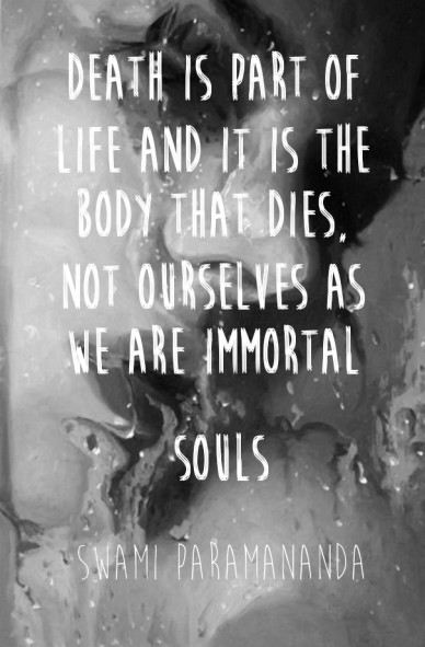 Death is part of life and it is the body that dies, not ourselves as we are immortal souls swami paramananda