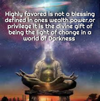 Highly favored is not a blessing defined in ones wealth.power.or privilege it is the divine gift of being the light of change in a world of darkness