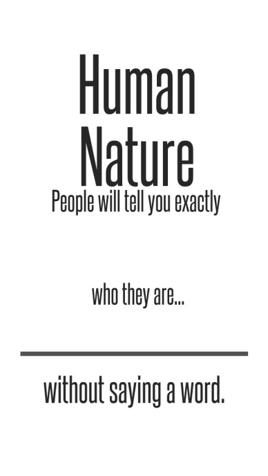 Human nature people will tell you exactly who they are... without saying a word.