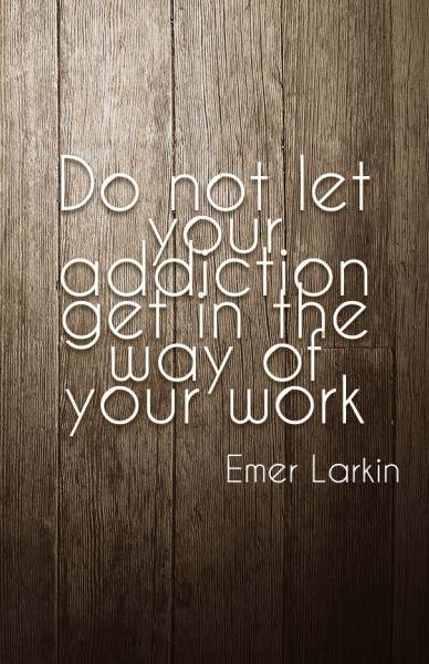 Do not let your addiction get in the way of your work emer larkin