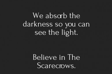 We absorb the darkness so you can see the light. believe in the scarecrows.
