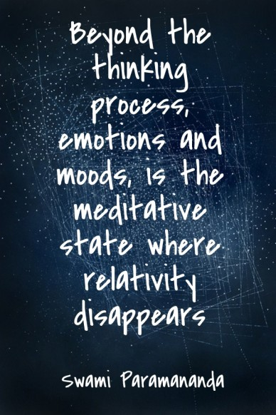 Beyond the thinking process, emotions and moods, is the meditative state where relativity disappears swami paramananda
