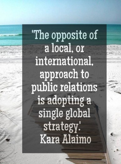 'the opposite of a local, or international, approach to public relations is adopting a single global strategy.' kara alaimo