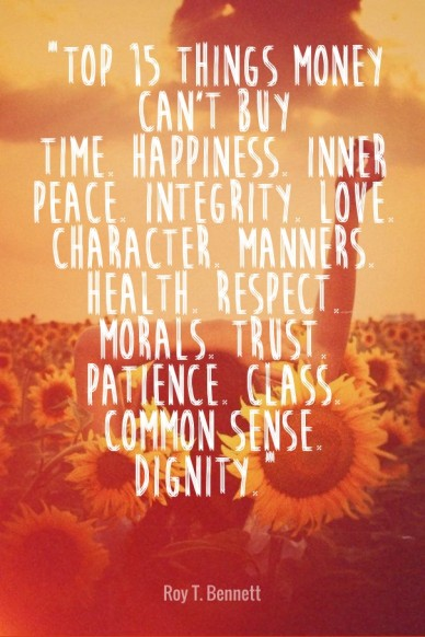 """""""top 15 things money can't buytime. happiness. inner peace. integrity. love. character. manners. health. respect. morals. trust. patience. class. common sense. dignity."""" roy t"""