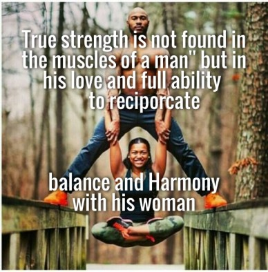 True strength is not found in the muscles of a man'' but in his love and full ability to reciporcate balance and harmony with his woman