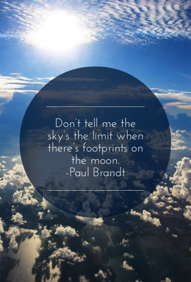 Don't tell me the sky's the limit when there's footprints on the moon. -paul brandt