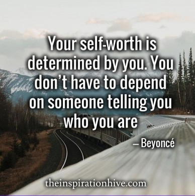 Your self-worth is determined by you. you don't have to depend on someone telling you who you are —-- beyoncé theinspirationhive.com
