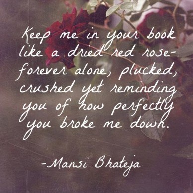 Keep me in your book like a dried red rose- forever alone, plucked, crushed yet reminding you of how perfectly you broke me down. -mansi bhateja