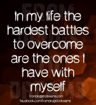 In my life the hardest battles to overcome are the ones i have with myself from drugstodreams fromdrugstodreams.com facebook.com/fromdrugstodreams