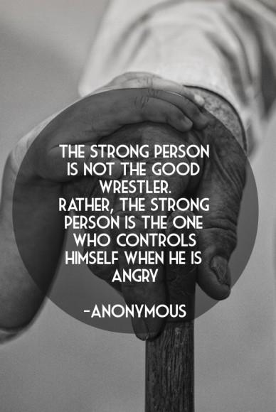 The strong person is not the good wrestler.rather, the strong person is the one who controls himself when he is angry -anonymous