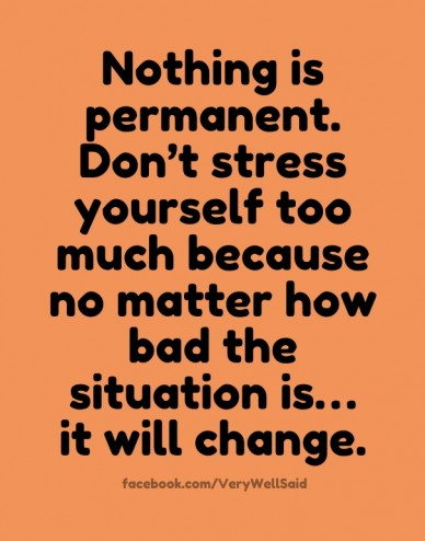 Nothing is permanent. don't stress yourself too much because no matter how bad the situation is… it will change. facebook.com/verywellsaid