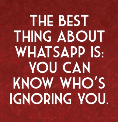 The best thing about whatsapp is: you can know who's ignoring you.
