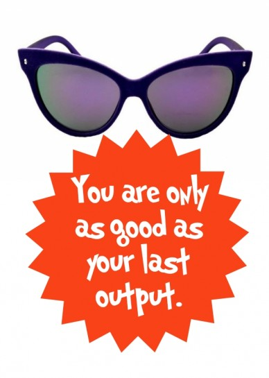 You are only as good as your last output.
