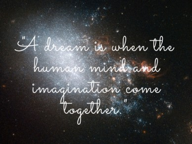 """a dream is when the human mind and imagination come together."""