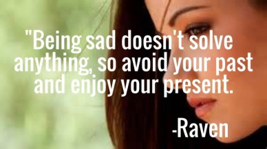 """being sad doesn't solve anything, so avoid your past and enjoy your present. -raven"