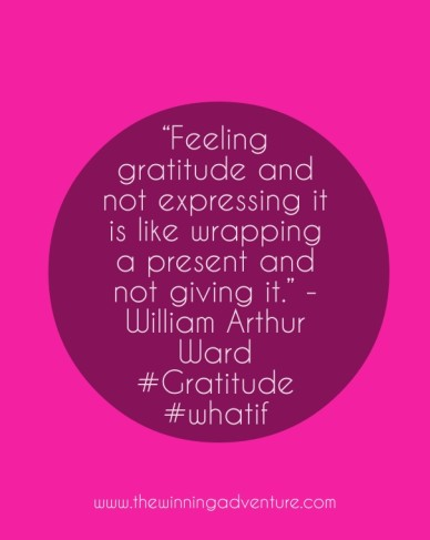 """""""feeling gratitude and not expressing it is like wrapping a present and not giving it."""" - william arthur ward #gratitude #whatif www.thewinningadventure.com"""