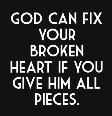 God can fix your broken heart if you give him all pieces.