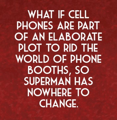 What if cell phones are part of an elaborate plot to rid the world of phone booths, so superman has nowhere to change.