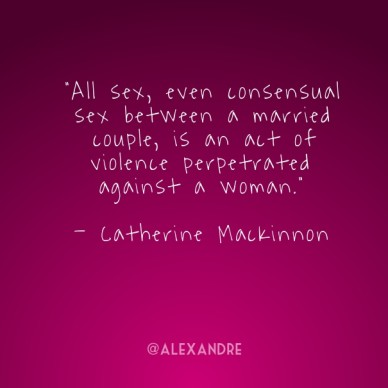 """all sex, even consensual sex between a married couple, is an act of violence perpetrated against a woman."" - catherine mackinnon @alexandre"