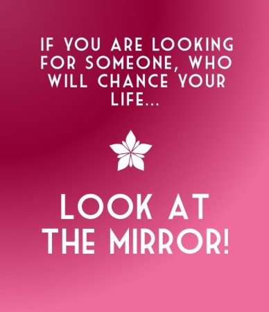 If you are looking for someone, who will chance your life... look at the mirror!