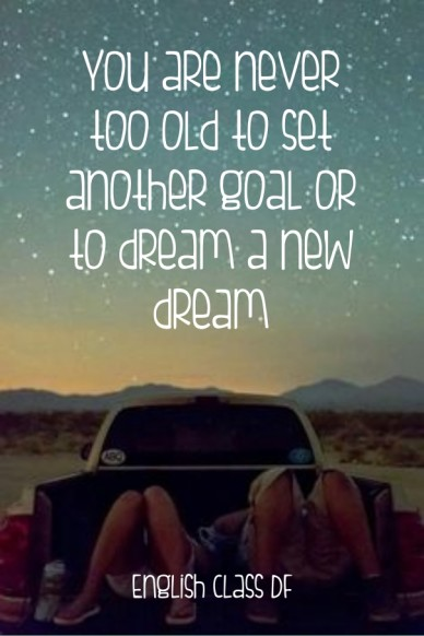 You are never too old to set another goal or to dream a new dream english class df