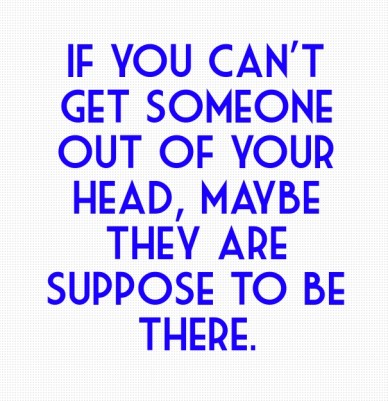 If you can't get someone out of your head, maybe they are suppose to be there.